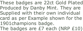 These badges are 22ct Gold Plated Produced by Danby Mint. They are  Supplied with their own individual  card as per Example shown for the 1901champions badge. The badges are £7 each (NRP £10)